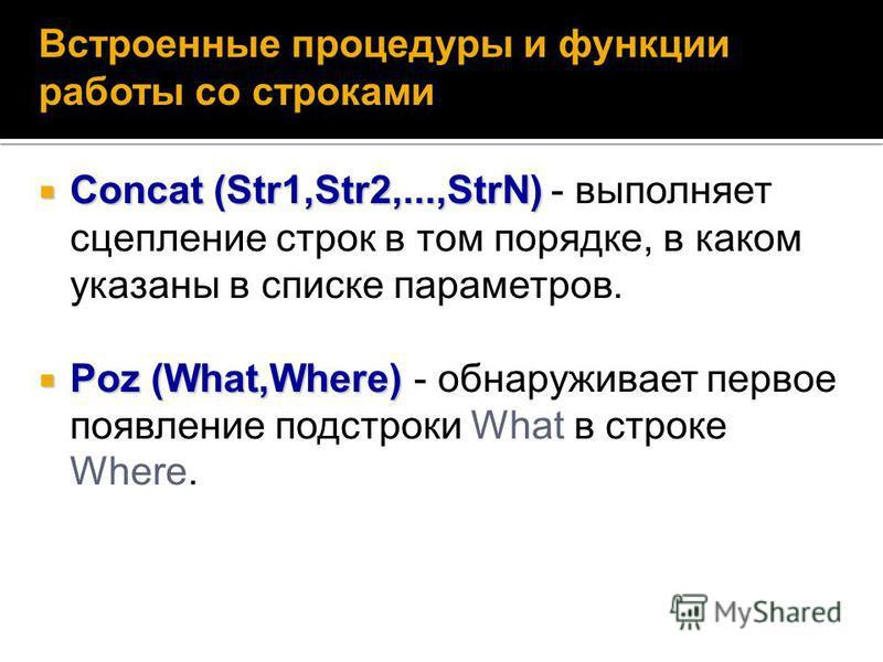 Concat (Str1,Str2,...,StrN) Concat (Str1,Str2,...,StrN) - выполняет сцепление строк в том порядке, в каком указаны в списке параметров. Poz (What,Where) Poz (What,Where) - обнаруживает первое появление подстроки What в строке Where. Встроенные процед