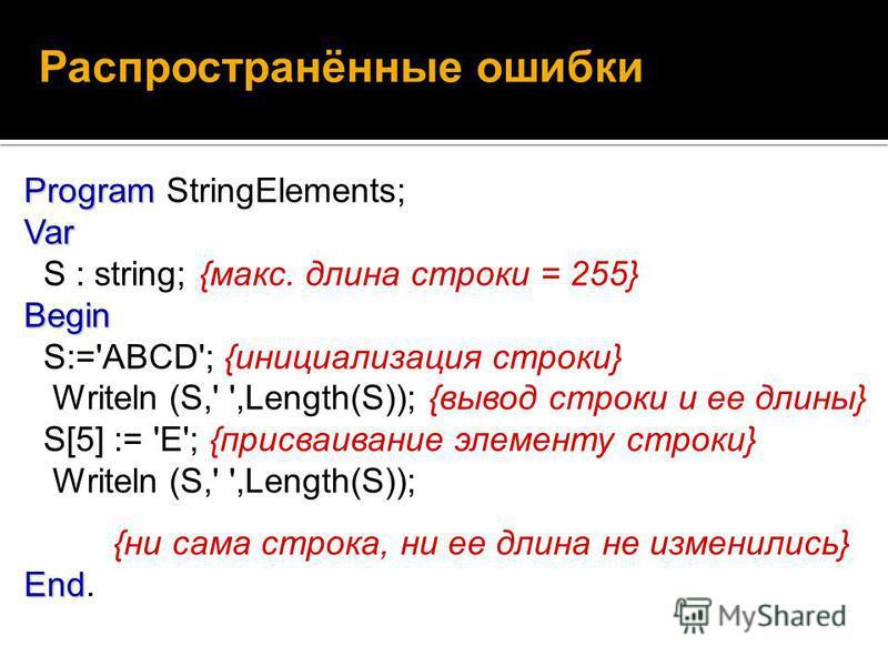 Распространённые ошибки Program Var Begin Program StringElements; Var S : string; {макс. длина строки = 255} Begin S:='ABCD'; {инициализация строки} Writeln (S,' ',Length(S)); {вывод строки и ее длины} S[5] := 'E'; {присваивание элементу строки} Writ