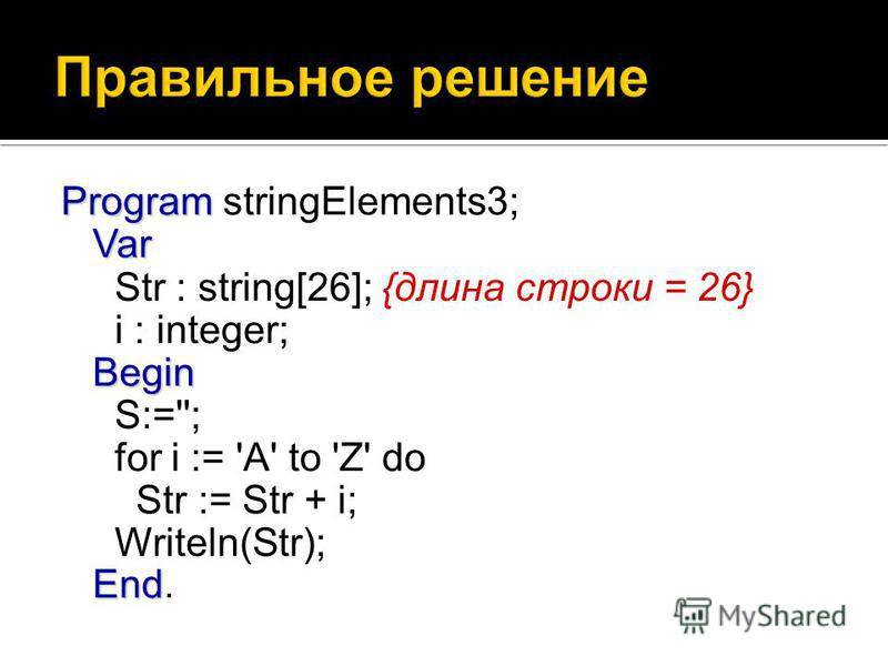 Program Var Begin End Program stringElements3; Var Str : string[26]; {длина строки = 26} i : integer; Begin S:=''; for i := 'A' to 'Z' do Str := Str + i; Writeln(Str); End.