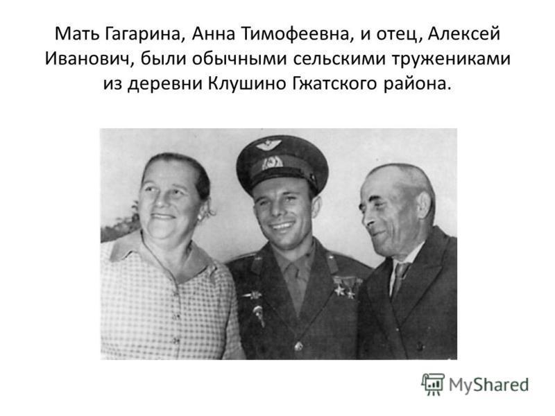 Мать Гагарина, Анна Тимофеевна, и отец, Алексей Иванович, были обычными сельскими тружениками из деревни Клушино Гжатского района.