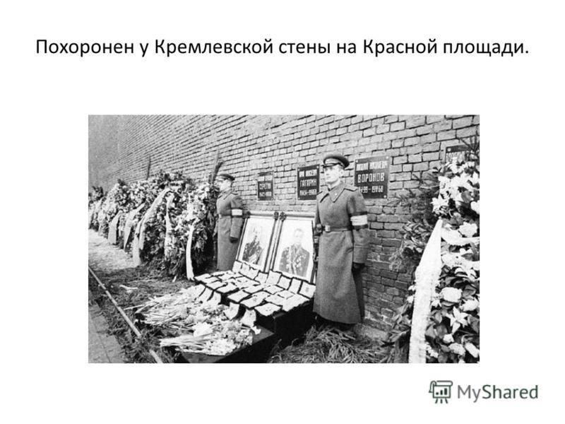 Похоронен у Кремлевской стены на Красной площади.