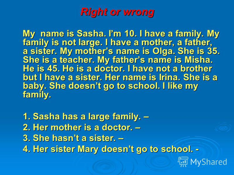 Right or wrong My name is Sasha. Im 10. I have a family. My family is not large. I have a mother, a father, a sister. My mothers name is Olga. She is 35. She is a teacher. My fathers name is Misha. He is 45. He is a doctor. I have not a brother but I