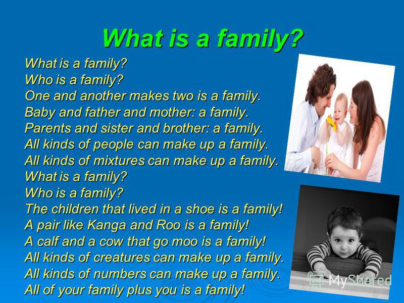 What is a family? Who is a family? One and another makes two is a family. Baby and father and mother: a family. Parents and sister and brother: a family. All kinds of people can make up a family. All kinds of mixtures can make up a family. What is a