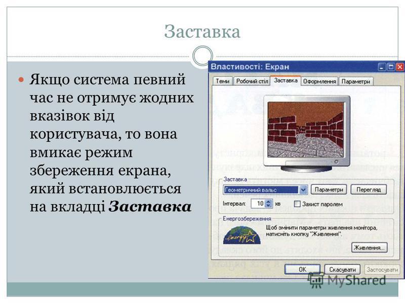 Заставка Якщо система певний час не отримує жодних вказівок від користувача, то вона вмикає режим збереження екрана, який встановлюється на вкладці Заставка