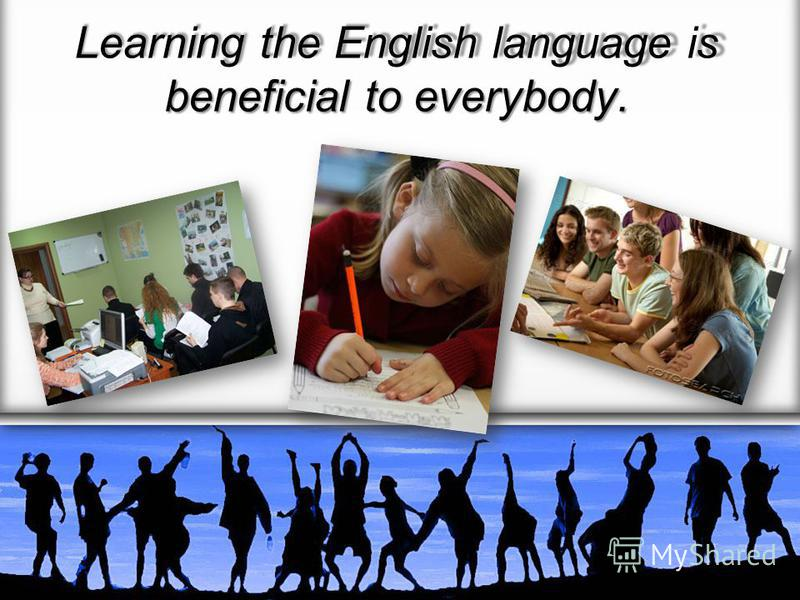 Learning the English language is beneficial to everybody.