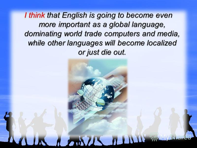 I think that English is going to become even more important as a global language, dominating world trade computers and media, while other languages will become localized or just die out.