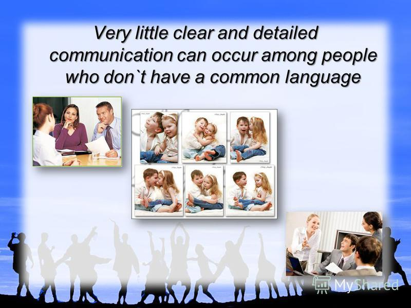 Very little clear and detailed communication can occur among people who don`t have a common language
