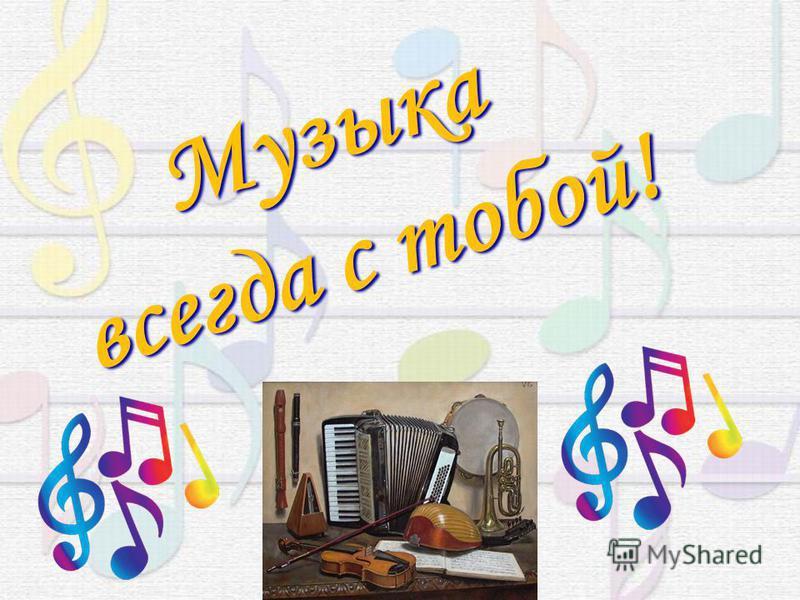 Музыка всегда с тобой! всегда с тобой!