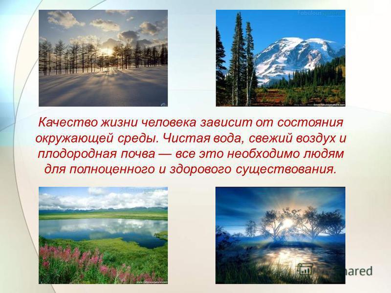 Качество жизни человека зависит от состояния окружающей среды. Чистая вода, свежий воздух и плодородная почва все это необходимо людям для полноценного и здорового существования.