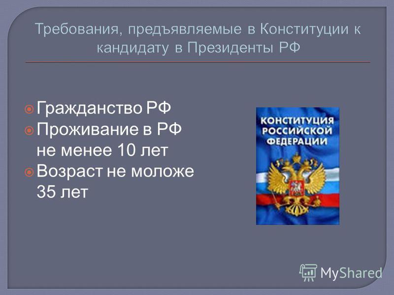 Требования, предъявляемые в Конституции к кандидату в Президенты РФ Гражданство РФ Проживание в РФ не менее 10 лет Возраст не моложе 35 лет