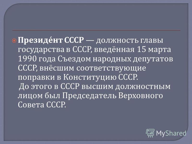 Президент СССР должность главы государства в СССР, введённая 15 марта 1990 года Съездом народных депутатов СССР, внёсшим соответствующие поправки в Конституцию СССР. До этого в СССР высшим должностным лицом был Председатель Верховного Совета СССР.