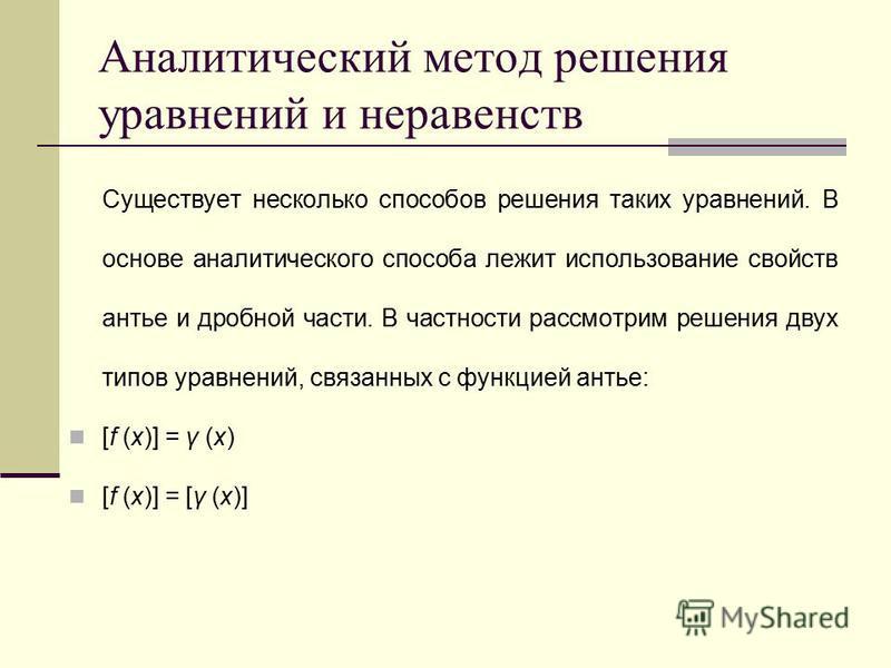 Аналитический метод решения уравнений и неравенств Существует несколько способов решения таких уравнений. В основе аналитического способа лежит использование свойств антье и дробной части. В частности рассмотрим решения двух типов уравнений, связанны