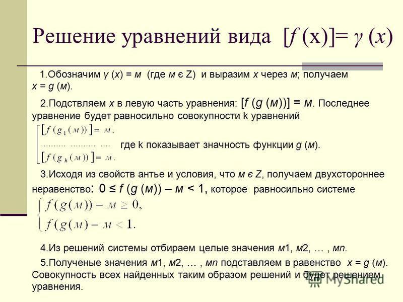 Решение уравнений вида [f (x)]= γ (х) 1. Обозначим γ (х) = м (где м є Z) и выразим х через м; получаем х = g (м). 2. Подствляем х в левую часть уравнения: [f (g (м))] = м. Последнее уравнение будет равносильно совокупности k уравнений где k показывае