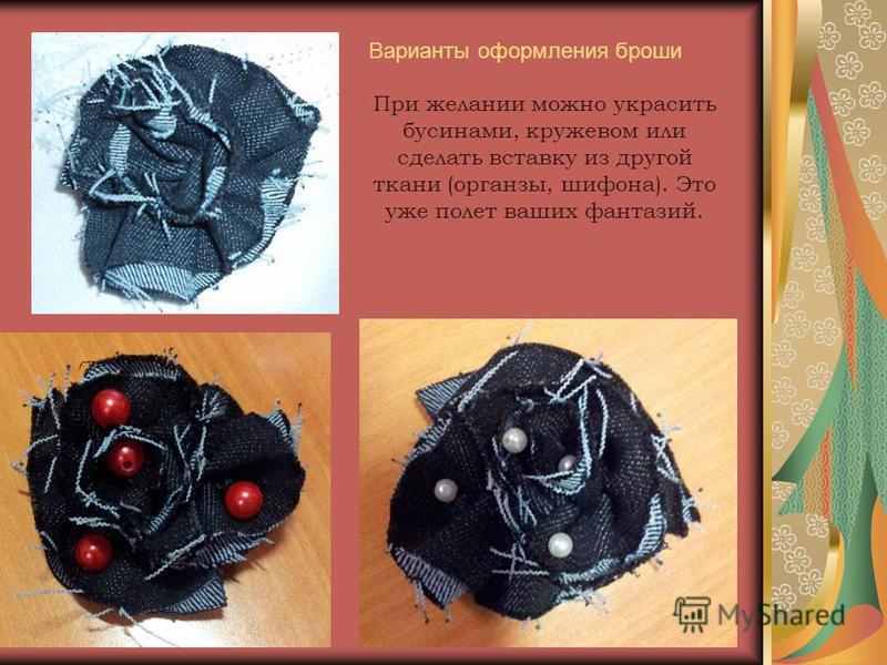 Варианты оформления броши При желании можно украсить бусинами, кружевом или сделать вставку из другой ткани (органзы, шифона). Это уже полет ваших фантазий.