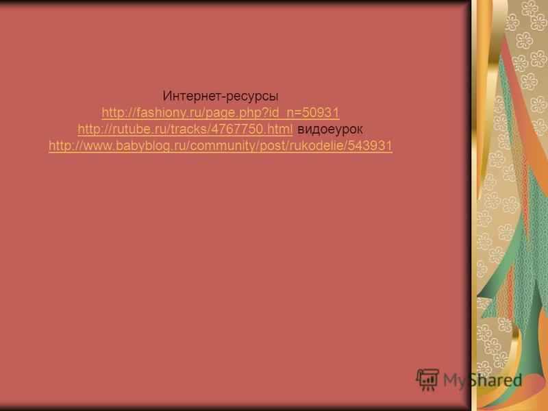 Интернет-ресурсы http://fashiony.ru/page.php?id_n=50931 http://rutube.ru/tracks/4767750.htmlhttp://rutube.ru/tracks/4767750. html видеоурок http://www.babyblog.ru/community/post/rukodelie/543931
