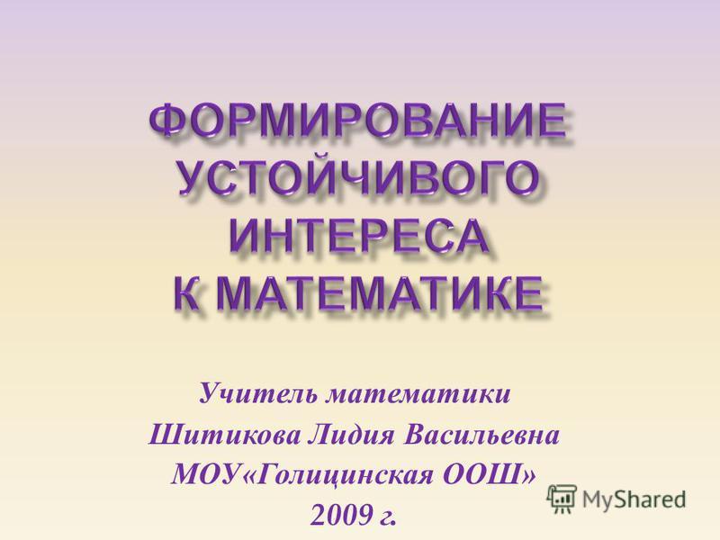 Учитель математики Шитикова Лидия Васильевна МОУ « Голицинская ООШ » 2009 г.