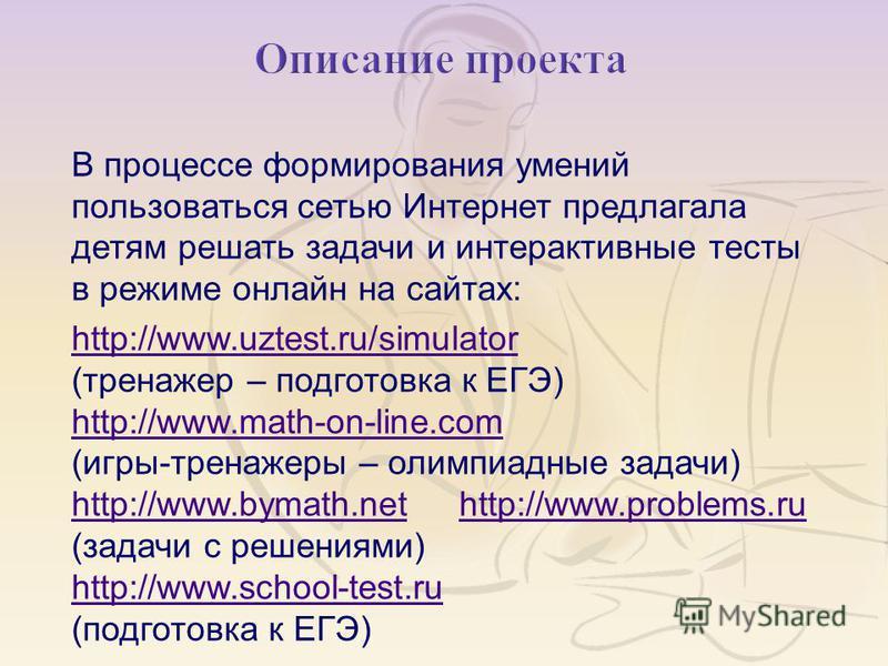 В процессе формирования умений пользоваться сетью Интернет предлагала детям решать задачи и интерактивные тесты в режиме онлайн на сайтах : http://www.uztest.ru/simulator http://www.uztest.ru/simulator (тренажер – подготовка к ЕГЭ) http://www.math-on