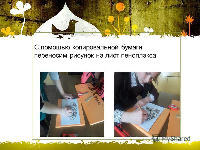 С помощью копировальной бумаги переносим рисунок на лист пеноплэкса