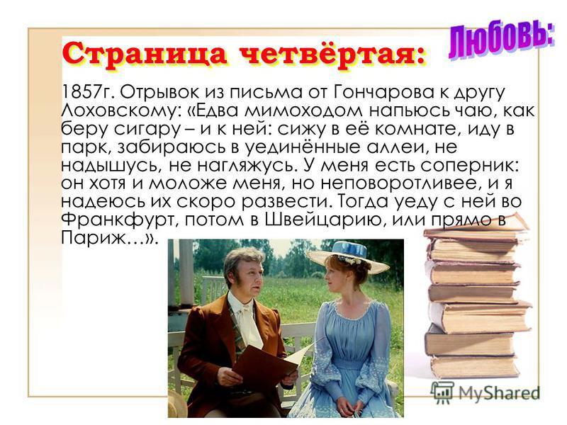 Страница четвёртая: 1857 г. Отрывок из письма от Гончарова к другу Лоховскому: «Едва мимоходом напьюсь чаю, как беру сигару – и к ней: сижу в её комнате, иду в парк, забираюсь в уединённые аллеи, не надышусь, не нагляжусь. У меня есть соперник: он хо