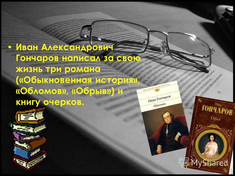 Иван Александрович Гончаров написал за свою жизнь три романа («Обыкновенная история», «Обломов», «Обрыв») и книгу очерков.