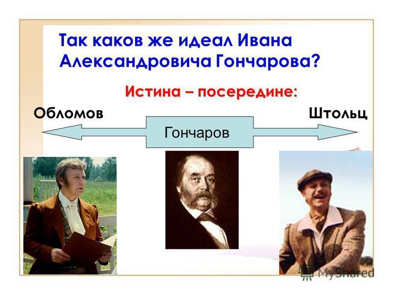 Истина – посередине: Обломов Штольц Так каков же идеал Ивана Александровича Гончарова? Гончаров