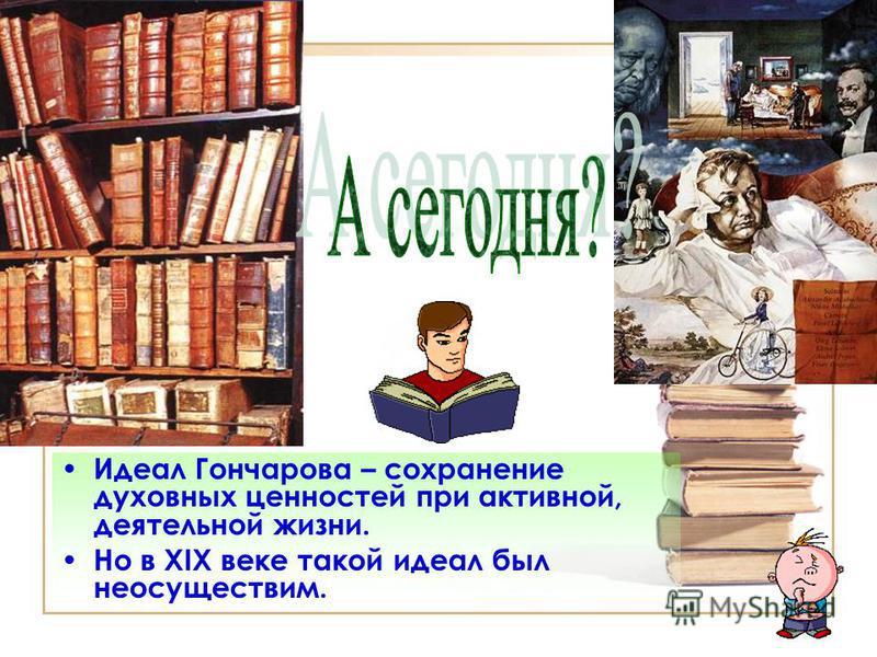 Идеал Гончарова – сохранение духовных ценностей при активной, деятельной жизни. Но в XIX веке такой идеал был неосуществим.
