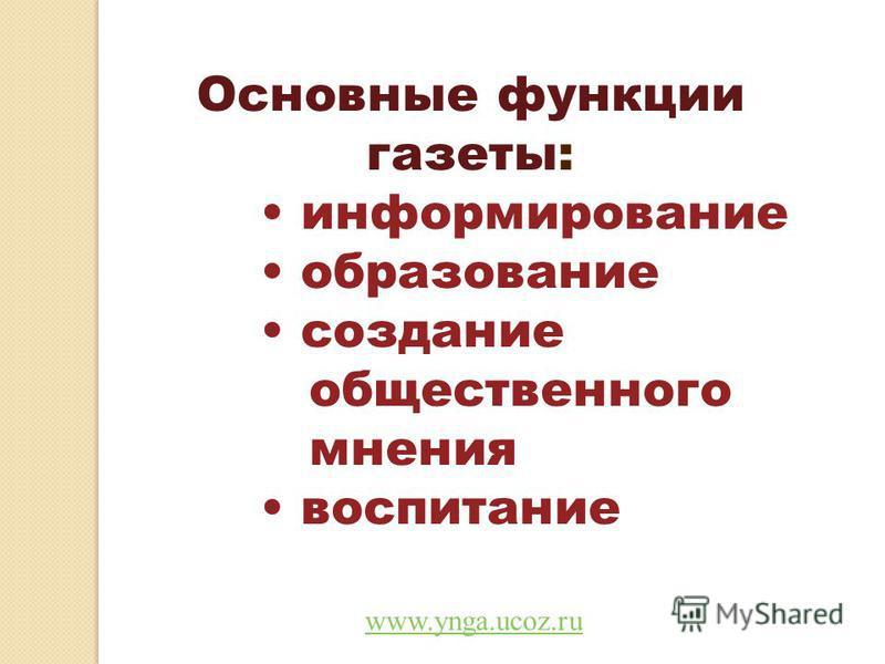 Основные функции газеты: информирование образование создание общественного мнения воспитание www.ynga.ucoz.ru