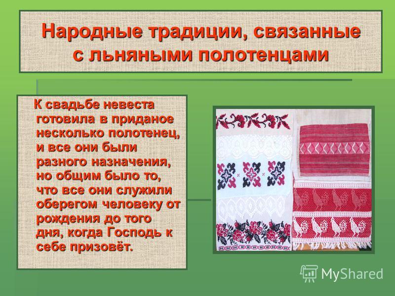 Народные традиции, связанные с льняными полотенцами К свадьбе невеста готовила в приданое несколько полотенец, и все они были разного назначения, но общим было то, что все они служили оберегом человеку от рождения до того дня, когда Господь к себе пр