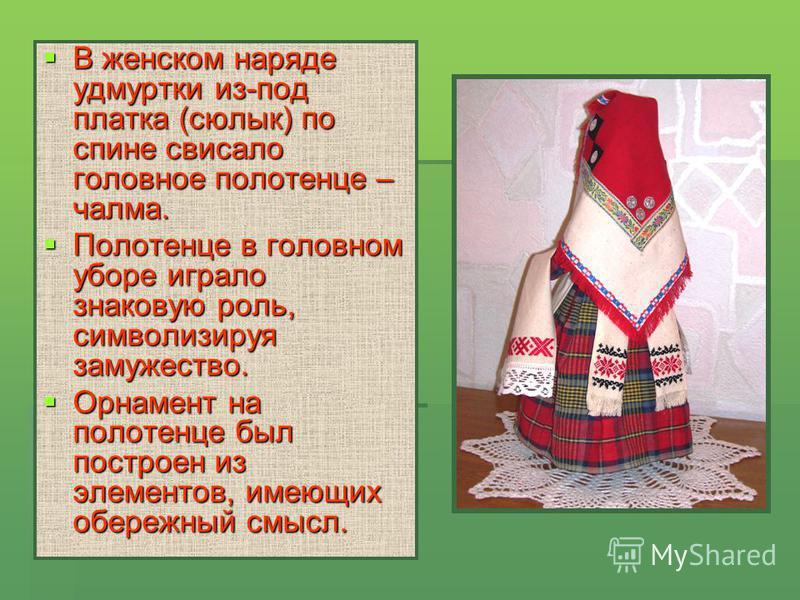В женском наряде удмуртки из-под платка (сюлык) по спине свисало головное полотенце – чалма. В женском наряде удмуртки из-под платка (сюлык) по спине свисало головное полотенце – чалма. Полотенце в головном уборе играло знаковую роль, символизируя за