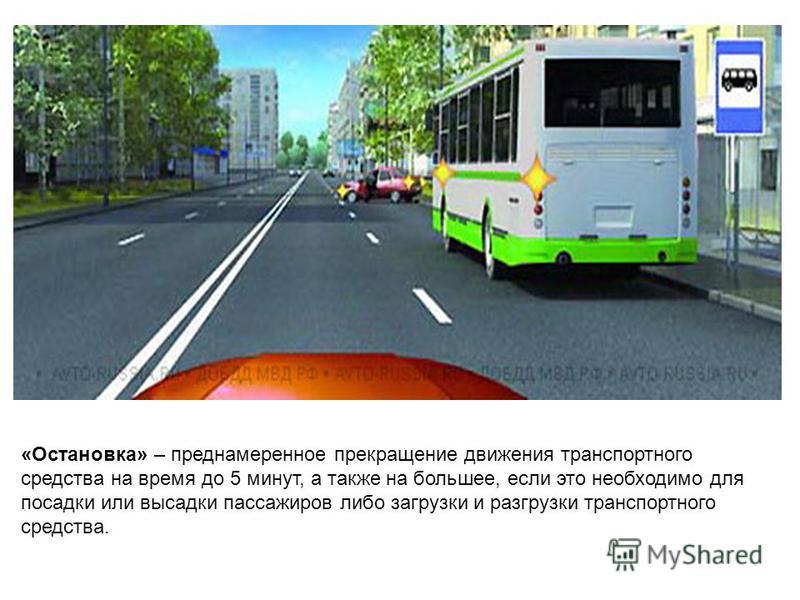 «Остановка» – преднамеренное прекращение движения транспортного средства на время до 5 минут, а также на большее, если это необходимо для посадки или высадки пассажиров либо загрузки и разгрузки транспортного средства.