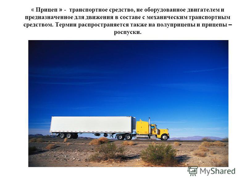 « Прицеп » - транспортное средство, не оборудованное двигателем и предназначенное для движения в составе с механическим транспортным средством. Термин распространяется также на полуприцепы и прицепы – роспуски.