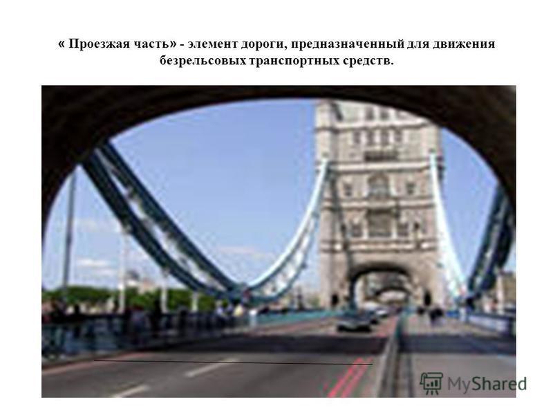 « Проезжая часть » - элемент дороги, предназначенный для движения безрельсовых транспортных средств.