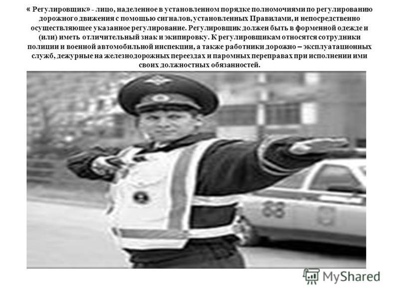 « Регулировщик » - лицо, наделенное в установленном порядке полномочиями по регулированию дорожного движения с помощью сигналов, установленных Правилами, и непосредственно осуществляющее указанное регулирование. Регулировщик должен быть в форменной о