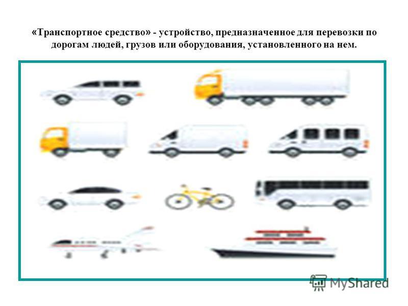 « Транспортное средство » - устройство, предназначенное для перевозки по дорогам людей, грузов или оборудования, установленного на нем.