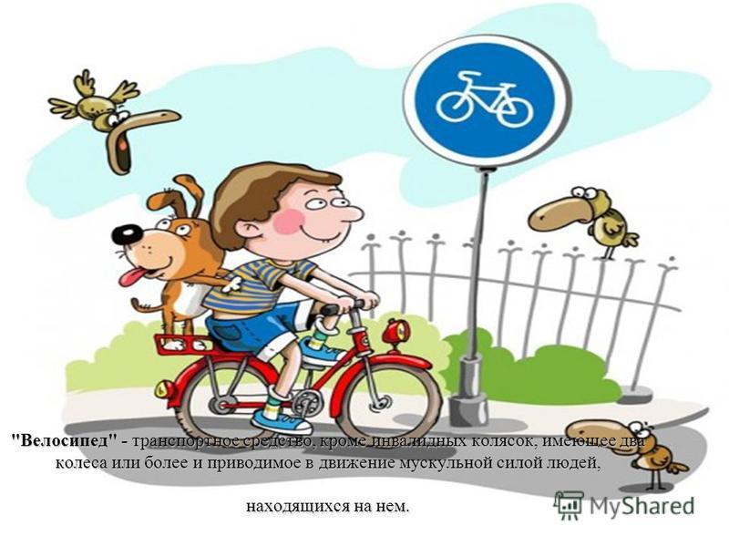 Велосипед - транспортное средство, кроме инвалидных колясок, имеющее два колеса или более и приводимое в движение мускульной силой людей, находящихся на нем.
