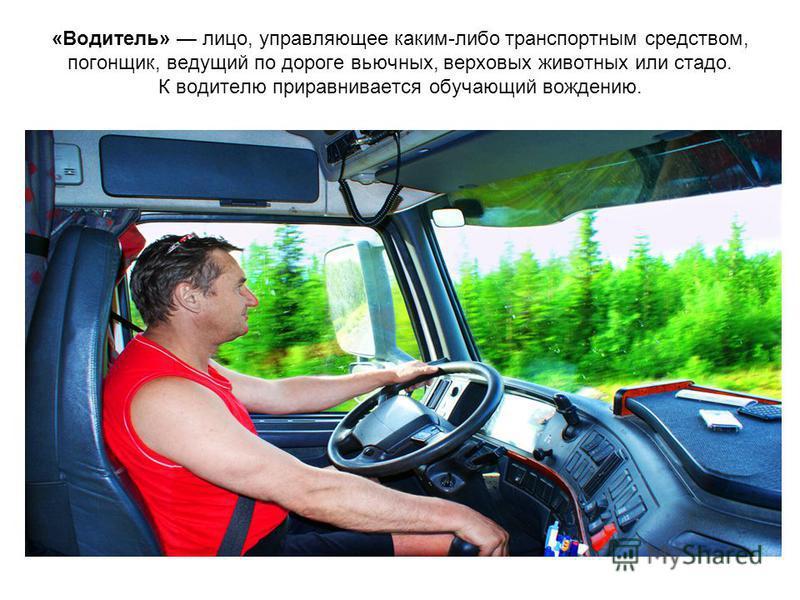 «Водитель» лицо, управляющее каким-либо транспортным средством, погонщик, ведущий по дороге вьючных, верховых животных или стадо. К водителю приравнивается обучающий вождению.