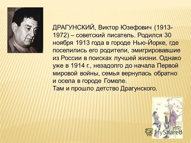 ДРАГУНСКИЙ, Виктор Юзефович (1913- 1972) – советский писатель. Родился 30 ноября 1913 года в городе Нью-Йорке, где поселились его родители, эмигрировавшие из России в поисках лучшей жизни. Однако уже в 1914 г., незадолго до начала Первой мировой войн