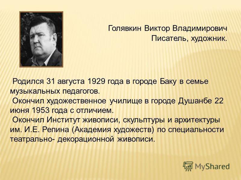 Голявкин Виктор Владимирович Писатель, художник. Родился 31 августа 1929 года в городе Баку в семье музыкальных педагогов. Окончил художественное училище в городе Душанбе 22 июня 1953 года с отличием. Окончил Институт живописи, скульптуры и архитекту