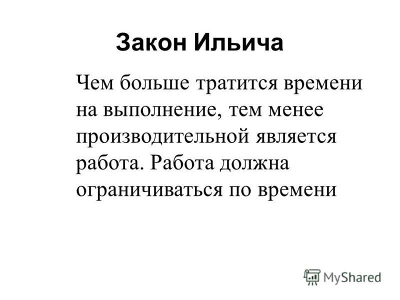 Закон Ильича Чем больше тратится времени на выполнение, тем менее производительной является работа. Работа должна ограничиваться по времени