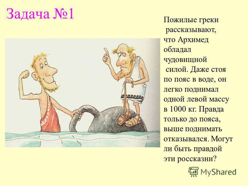 Задача 1 Пожилые греки рассказывают, что Архимед обладал чудовищной силой. Даже стоя по пояс в воде, он легко поднимал одной левой массу в 1000 кг. Правда только до пояса, выше поднимать отказывался. Могут ли быть правдой эти россказни?