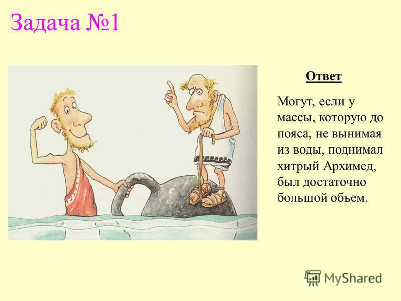 Задача 1 Ответ Могут, если у массы, которую до пояса, не вынимая из воды, поднимал хитрый Архимед, был достаточно большой объем.