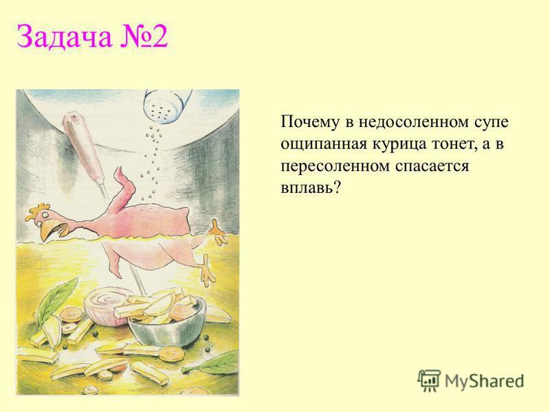 Задача 2 Почему в недосоленном супе ощипанная курица тонет, а в пересоленном спасается вплавь?