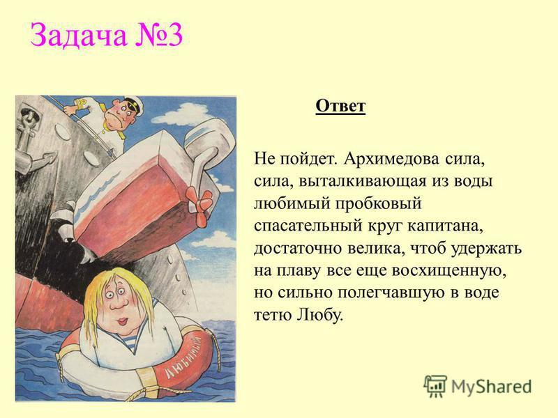 Задача 3 Не пойдет. Архимедова сила, сила, выталкивающая из воды любимый пробковый спасательный круг капитана, достаточно велика, чтоб удержать на плаву все еще восхищенную, но сильно полегчавшую в воде тетю Любу. Ответ