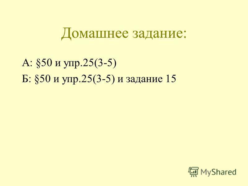 Домашнее задание: А: §50 и упр.25(3-5) Б: §50 и упр.25(3-5) и задание 15