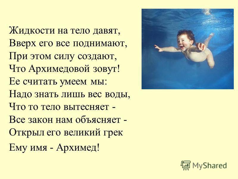 Жидкости на тело давят, Вверх его все поднимают, При этом силу создают, Что Архимедовой зовут! Ее считать умеем мы: Надо знать лишь вес воды, Что то тело вытесняет - Все закон нам объясняет - Открыл его великий грек Ему имя - Архимед!