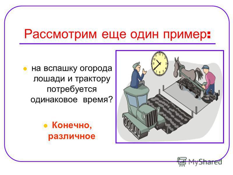 Рассмотрим еще один пример : на вспашку огорода лошади и трактору потребуется одинаковое время? Конечно, различное