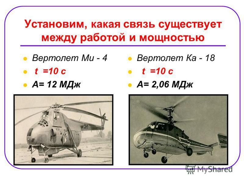 Установим, какая связь существует между работой и мощностью Вертолет Ми - 4 t =10 c А= 12 МДж Вертолет Ка - 18 t =10 c А= 2,06 МДж
