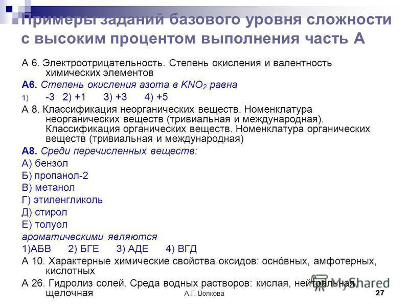 А.Г. Волкова 27 А 6. Электроотрицательность. Степень окисления и валентность химических элементов А6. Степень окисления азота в KNO 2 равна 1) -3 2) +13) +34) +5 А 8. Классификация неорганических веществ. Номенклатура неорганических веществ (тривиаль