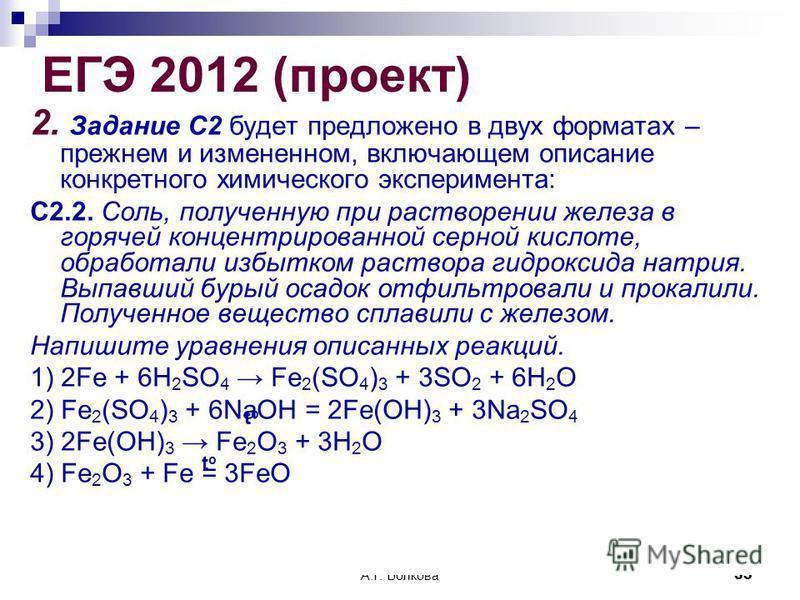 А.Г. Волкова 35 ЕГЭ 2012 (проект) 2. Задание С2 будет предложено в двух форматах – прежнем и измененном, включающем описание конкретного химического эксперимента: С2.2. Соль, полученную при растворении железа в горячей концентрированной серной кислот
