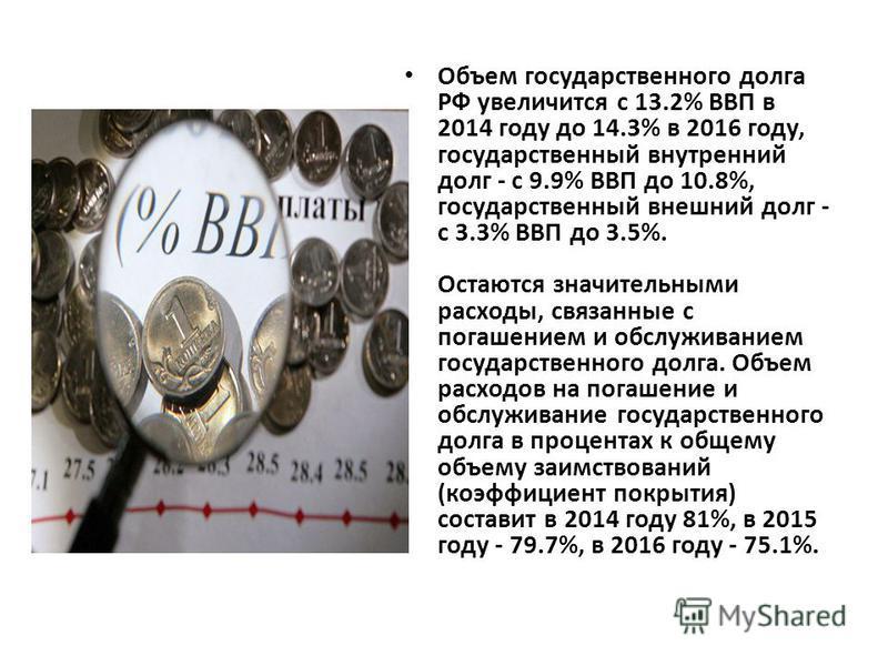 Объем государственного долга РФ увеличится с 13.2% ВВП в 2014 году до 14.3% в 2016 году, государственный внутренний долг - с 9.9% ВВП до 10.8%, государственный внешний долг - с 3.3% ВВП до 3.5%. Остаются значительными расходы, связанные с погашением